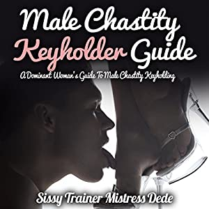 Male Chastity Keyholder Guide: A Dominant Woman's Guide to Male Chastity Keyholding Audiobook