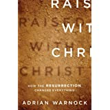 Raised with Christ: How the Resurrection Changes Everything ~ Adrian Warnock