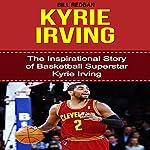 Kyrie Irving: The Inspirational Story of Basketball Superstar Kyrie Irving   Bill Redban