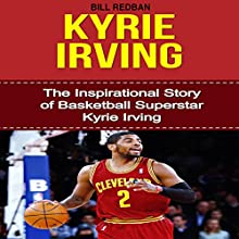 Kyrie Irving: The Inspirational Story of Basketball Superstar Kyrie Irving (       UNABRIDGED) by Bill Redban Narrated by Michael Pauley