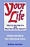 img - for By Bruce McArthur Your Life: Why It Is the Way It Is and What You Can Do About It - Understanding the Universal Laws (1st First Edition) [Paperback] book / textbook / text book