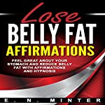 Lose Belly Fat Affirmations: Feel Great About Your Stomach and Reduce Belly Fat with Affirmations and Hypnosis | E. N. Minter