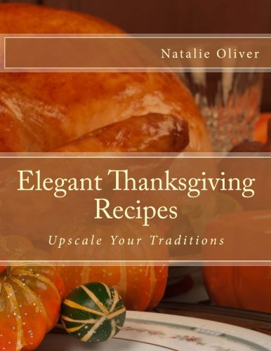 Elegant Thanksgiving Recipes: Upscale Your Traditions by Natalie Oliver