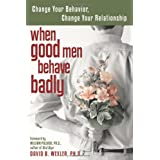 When Good Men Behave Badly: Change Your Behavior, Change Your Relationship ~ David B. Wexler