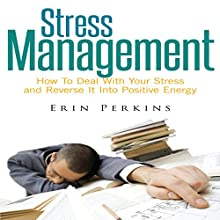 Stress Management: How to Deal with Your Stress and Reverse It into Positive Energy (       UNABRIDGED) by Erin Perkins Narrated by Ed Hawthorne