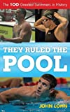 They Ruled the Pool: The 100 Greatest Swimmers in History (Rowman & Littlefield Swimming Series)