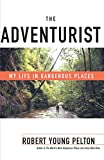 The Adventurist: My Life in Dangerous Places (0767905768) by Pelton, Robert Young