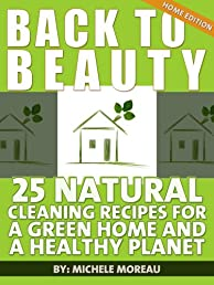 Back To Beauty Home Edition: 25 Natural Cleaning Recipes For A Green Home And A Healthy Planet (Natural Home)
