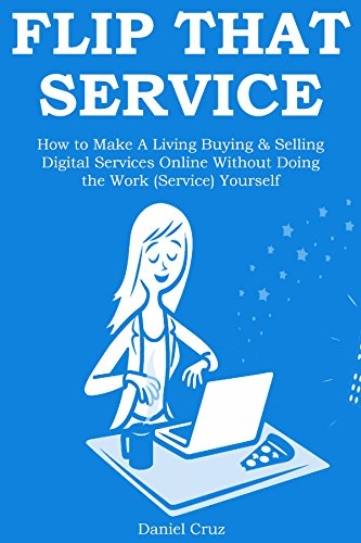 FLIP THAT SERVICE: How to Make A Living Buying & Selling Digital Services Online Without Doing the Work (Service) Yourself