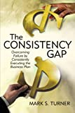 The Consistency Gap: Overcoming Failure in Consistently Executing the Business Plan