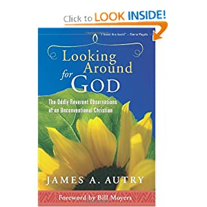 Looking Around for God: The Oddly Reverent Observations of an Unconventional Christian James A. Autry