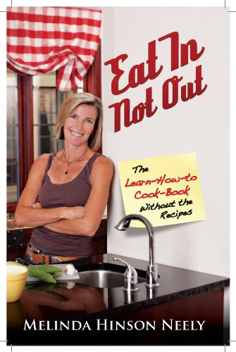 Eat In, Not Out:  The Learn-How-to-Cook Book, Without the Recipes by Melinda Hinson Neely