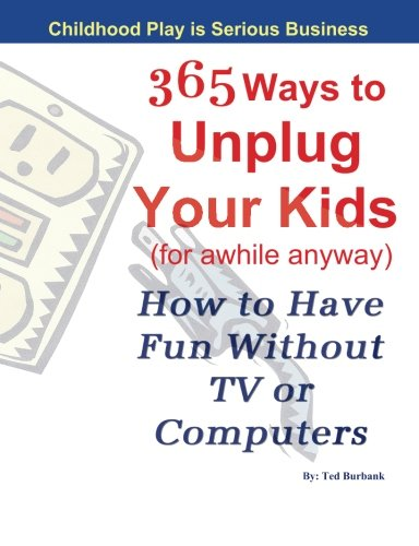 365 Ways To Unplug Your Kids (For Awhile Anyway): How To Have Fun Without Tv Or Computer