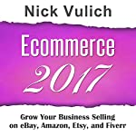 Ecommerce 2017: Grow Your Business Selling on eBay, Amazon, Fiverr, and Etsy | Nick Vulich