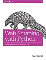 Web Scraping with Python: Collecting Data from the Modern Web Front Cover