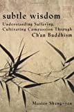 Subtle Wisdom:  Understanding Suffering, Cultivating Compassion Through Ch'an Buddhism