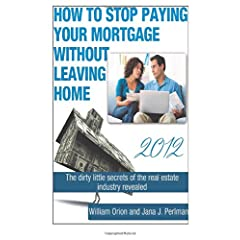 How To Stop Paying Your Mortgage Without Leaving Home (Volume 1) William Orion and Jana J Perlman
