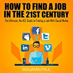 How to Find a Job in the 21st Century: The Ultimate, NO B.S. Guide to Finding a Job With Social Media | Benjamin Paul