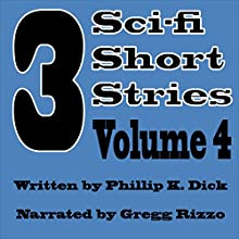3 Sci-fi Short Stories, Vol, 4 (       UNABRIDGED) by Phillip K Dick Narrated by Gregg Rizzo