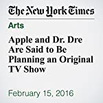 Apple and Dr. Dre Are Said to Be Planning an Original TV Show | Katie Benner,Ben Sisario