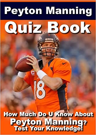 Peyton Manning Quiz Book - 100 Fun & Fact Filled Questions About One Of Greatest QB In The NFL Peyton Manning written by Coach Jeff