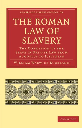 The Roman Law of Slavery: The Condition of the Slave in Private Law from Augustus to Justinian (Cambridge Library Collec