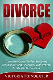 Divorce: Complete Guide to Fast Recovery, Emotionally and Financially With Proven Strategies For Success (Divorce Series Book 1)