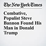 Combative, Populist Steve Bannon Found His Man in Donald Trump | Scott Shane