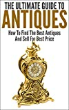 The Ultimate Guide To Antiques: How To Find The Best Antiques and Sell For Best Price (Wisest and Richest, Make Money, Antiquity, Selling Antique, Find Antiques)