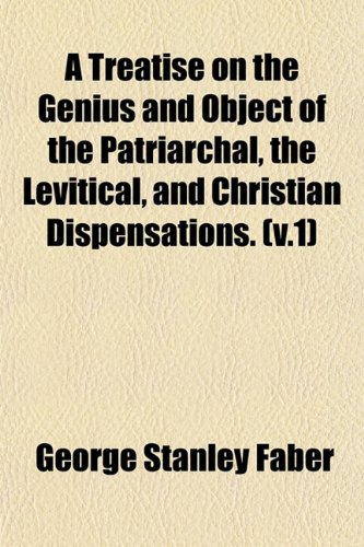 A Treatise on the Genius and Object of the Patriarchal, the Levitical, and Christian Dispensations. (v.1)