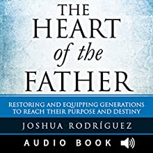 The Heart of the Father: Restoring and Equipping Generations to Reach Their Purpose and Destiny (       UNABRIDGED) by Joshua Rodríguez Narrated by Sherman Morrison