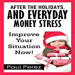 After the Holidays, and Everyday Money Stress: Improve Your Situation Now! | Paul Perez