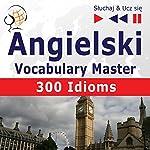 300 Idioms: Angielski Vocabulary Master - Poziom srednio zaawansowany / zaawansowany B2-C1 (Sluchaj & Ucz sie) | Dorota Guzik,Dominika Tkaczyk