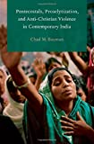 Pentecostals, Proselytization, and Anti-Christian Violence in Contemporary India (Global Pentecostalism and Charismatic Christianity)
