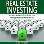 Real Estate Investing: Tips and Tricks on Finding Success Through Real Estate Investing | Alex Johnson
