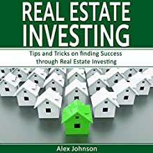 Real Estate Investing: Tips and Tricks on Finding Success Through Real Estate Investing Audiobook by Alex Johnson Narrated by Pete Beretta