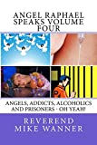 Angel Raphael Speaks Volume Four: Angels, Addicts, Alcoholics & Prisoners – Oh Yeah!