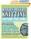 Mason-Dixon Knitting Outside the Lines: Patterns, Stories, Pictures, True Confessions, Tricky Bits, Whole New Worlds, and Familiar Ones, Too