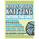 Mason-Dixon Knitting Outside the Lines: Patterns, Stories, Pictures, True Confessions, Tricky Bits, Whole New Worlds, and Familiar Ones, Tooby Kay Gardiner