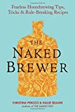 The Naked Brewer: Fearless Homebrewing Tips, Tricks & Rule-breaking Recipes