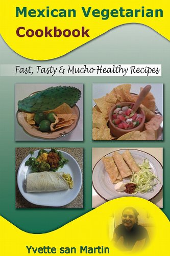 Mexican Vegetarian Cookbook: Fast, Tasty & Mucho Healthy Recipes by Yvette san Martin