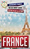 France: Experience France! The Go Smart Guide To Getting The Most Out Of France (Going to France? Get this Guide First!)
