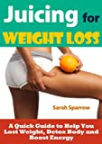 Juicing for Weight Loss: A Quick Guide to Help You Lose Weight, Detox Body and Boost Energy