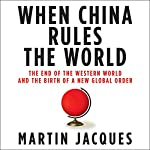 When China Rules the World: The End of the Western World and the Birth of a New Global Order | Martin Jacques