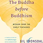 The Buddha Before Buddhism: Wisdom from the Early Teachings | Gil Fronsdal