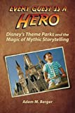 Every Guest is a Hero: Disneys Theme Parks and the Magic of Mythic Storytelling