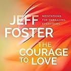 The Courage to Love: Meditations for Embracing Everything Rede von Jeff Foster Gesprochen von: Jeff Foster