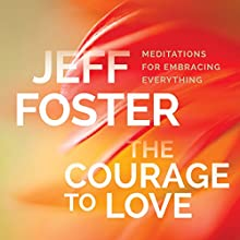The Courage to Love: Meditations for Embracing Everything Speech by Jeff Foster Narrated by Jeff Foster