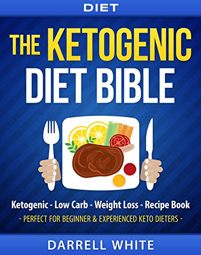 Diet: The Ketogenic Diet Beginner's Bible: Ketogenic – Low Carb – Weight Loss – Recipe Book (Fat Loss, High Fat, Low Carb, Paleo, Atkins Diet, Whole Diet, HCG Diet, Gluten Free)