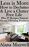 Less is More  How to Declutter & Live a Clutter Free Life  Plus 27 Recipes for Natural Home Cleaning Products